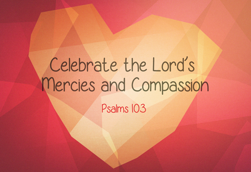 Celebrate the Lord's Mercies and Compassion (Psalm 103)