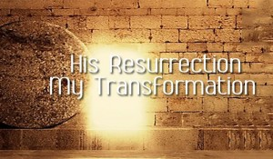 His Resurrection, My Transformation