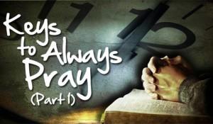 Keys to Always Pray (Part 1)