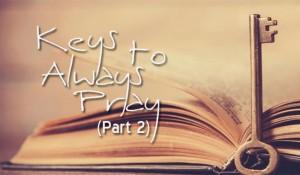 Keys to Always Pray (Part 2)