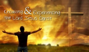 Knowing & Experiencing the Lord Jesus Christ