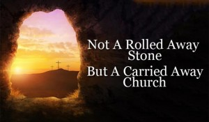 Not A Rolled Away Stone But A Carried Away Church