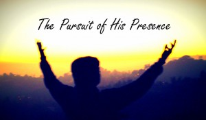 The Pursuit of His Presence