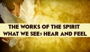 The Works of the Spirit – What We See, Hear and Feel