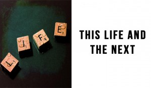 This Life & the Next – A Study of Luke 16