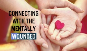 Connecting with the Mentally Wounded
