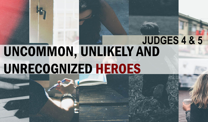 Uncommon, Unlikely & Unrecognized Heroes (Judges 4-5)